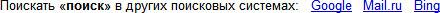 Поискать «поиск» в других поисковых системах: Google Mail.ru Bing